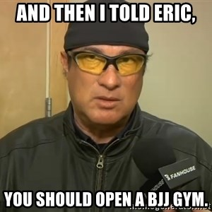 Steven Seagal Mma - ANd then i told Eric, You should open a bjj gym.