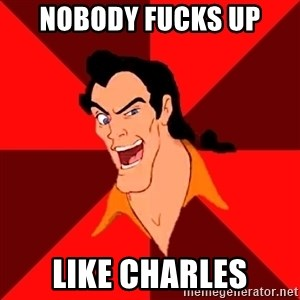 Like Gaston - Nobody fucks up Like Charles