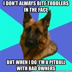 German shepherd - I don't always bite toddlers in the face but when I do, I'm a pitbull with bad owners