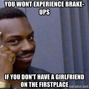smart nigga - you wont experience brake-ups if you don't have a girlfriend on the firstplace