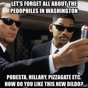 men in black - let's forget all about the pedophiles in washington podesta, hillary, pizzagate etc.  how do you like this new dildo?