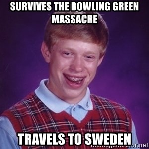 Bad Luck Brian - SURVIVES THE BOWLING GREEN MASSACRE TRAVELS TO SWEDEN