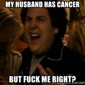 Jonah Hill - My hUsband has cancer But fuck me right?