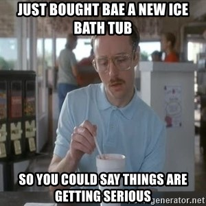 things are getting serious - Just bought bae a new ice bath tub So you could say things are getting serIous