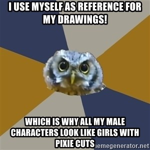 Art Newbie Owl - I USE MYSELF AS REFERENCE FOR MY DRAWINGS! Which is why all my male characters look like girls with pixie cuts