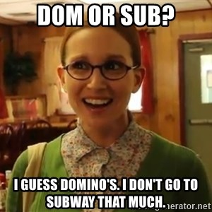 Sexually Oblivious Girl - Dom or Sub? I guess Domino's. I don't go to subway that much.