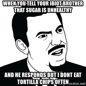 Are you serious face  - When you tell your idiot brother that sugar is unhealthy and he responds but i dont eat tortilla chips often