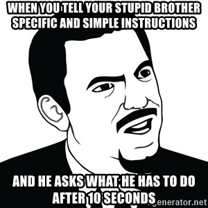 Are you serious face  - when you tell your stupid brother specific and simple instructions  and he asks what he has to do after 10 seconds