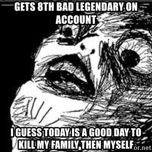 Omg Rage Guy - Gets 8th bad legendary on account I guess today is a good day to kill my family then myself