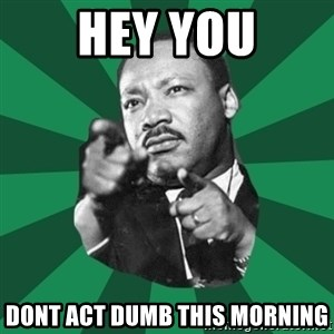 Martin Luther King jr.  - Hey you Dont act dumb this morning