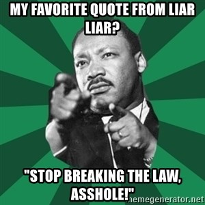 "Martin Luther King jr.  - my favorite quote from liar liar? ""stop breaking the law, asshole!"""
