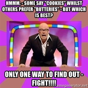 "Harry Hill Fight - Hmmm. - some say ""cookies"" whilst others prefer ""butTERIES"" - but which is best? Only one way to find out - fight!!!!"