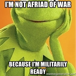 Kermit the frog - I'm not afriad of war Because I'm militarily ready