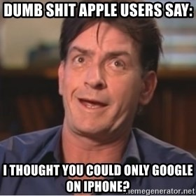 Sheen Derp - Dumb shit apple users say: I thought you could only google on iphone?