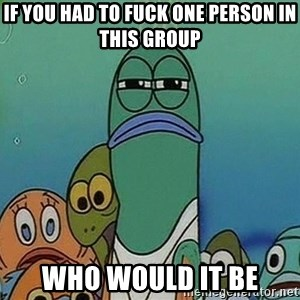 suspicious spongebob lifegaurd - If you had to fuck one person in this group Who would it be
