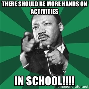 Martin Luther King jr.  - There should be more hands on activities  IN SCHOOL!!!!