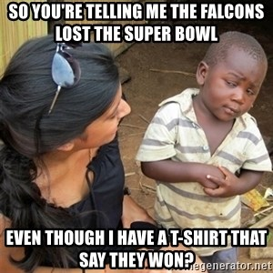 So You're Telling me - So you're telling me the falcons lost the Super bowl even though i have a t-shirt that say they won?
