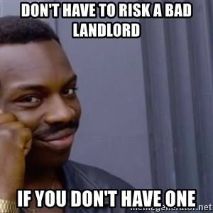 Roll safeeeeee - Don't have to Risk a bad Landlord If you don't have one
