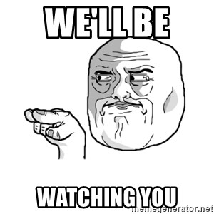 i'm watching you meme - we'll be  watching you