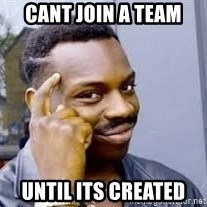 Black guy thinking  - cant join a team  until its created