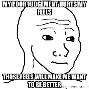 That Feel Guy - my poor judgement hurts my feels those feels will make me want to be better
