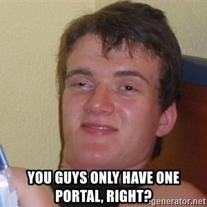 Stoned Guy [Meme] -  you guys only have one portal, right?
