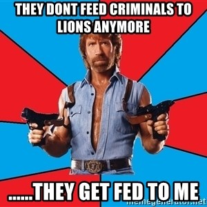 Chuck Norris  - They dont feed criminals to lions anymore ......they get fed to me