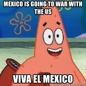 Happily Oblivious Patrick - mexico is going to war with the us viva el mexico