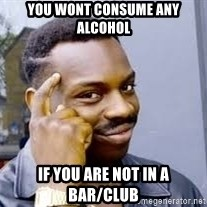 Black guy thinking  - You wont consume any alcohol If you are not in a Bar/club
