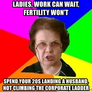 teacher - Ladies, work can wait, fertility won't SPEND YOUR 20S LANDING A HUSBAND, NOT CLIMBING THE CORPORATE LADDER