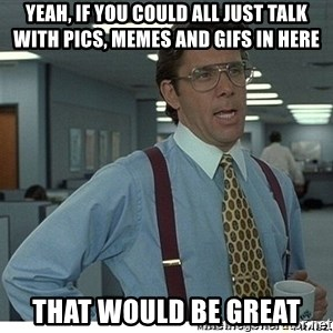 Yeah If You Could Just - Yeah, if you could all just talk with pics, memes and gifs in here that would be great