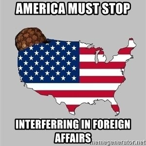 Scumbag America2 - America must stop Interferring in foreign affairs