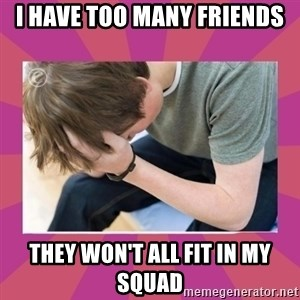 First World Gamer Problems - I have too many friends They won't All fit in my squad