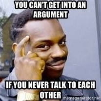 Black guy thinking  - You Can't Get INTO AN Argument  If YOU NEVER Talk TO Each other
