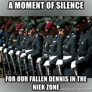 Moment Of Silence - a moment of silence for our fallen Dennis in the niek zone