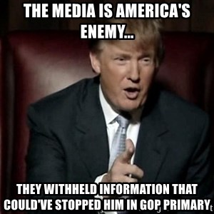 Donald Trump - The media is America's enemy... They withheld INFORMATIOn that could've stopped him in GOP Primary