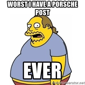 Comic Book Guy Worst Ever - WORST I HAVE A PORSCHE POST EVER