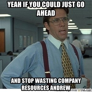 Yeah If You Could Just - Yeah If You Could Just GO AHEAD AND STOP WASTING COMPANY RESOURCES ANDREW