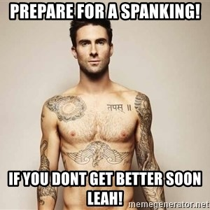 Adam Levine - Prepare for A spanking! If you dont get beTter soon leah!