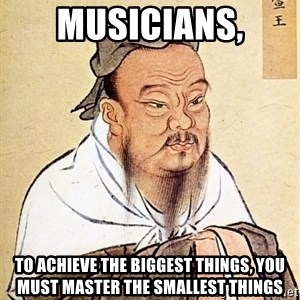 Confucious - musicians, to achieve the biggest things, you must master the smallest things