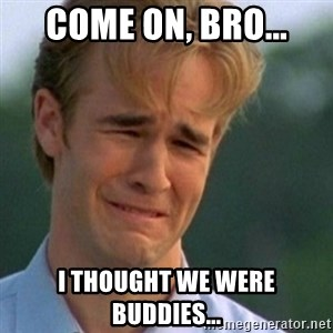 Crying Dawson - come on, bro... I thought we were buddies...