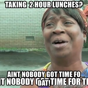 aint nobody - Taking  2 hour lunches? Aint nobody got time fo dat!