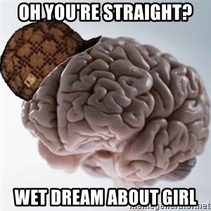 Scumbag Brain - Oh You're Straight?  Wet Dream About GIRL