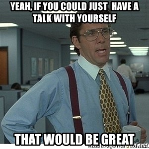 Yeah If You Could Just - Yeah, if you could just  have a talk with yourself that would be great