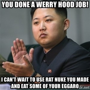 Kim Jong Un clapping - you done a werry hood job! I can't wait to use rat nuke you made and eat some of your eggaro