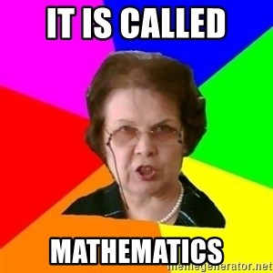 teacher - IT is called Mathematics
