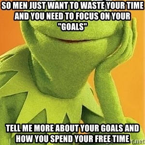 "Kermit the frog - So men just want to waste your time and you need to focus on your ""goals"" Tell me more about your goals and how you spend your free time"