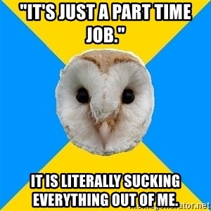 """Bipolar Owl - """"It's Just A Part Time Job.""""  It IS LITERALLY Sucking EVERYTHING Out Of ME."""