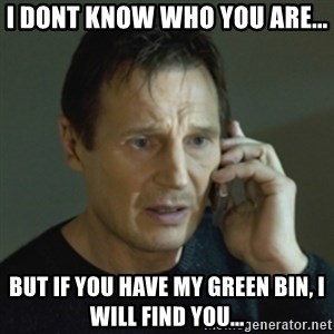 Liam Neeson (Taken) (2) - I dont know who you are... But if you have my green bin, i will find you...