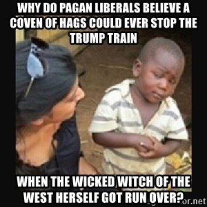 African little boy - Why do Pagan liberals believe a coven of hags could ever stop the trump train when the wicked witch of the west herself got run over?